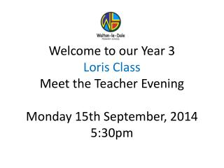 Welcome to our Year 3  Loris Class  Meet the Teacher Evening Monday 15th September, 2014 5:30pm