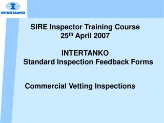 SIRE Inspector Training Course 25 th April 2007 INTERTANKO Standard Inspection Feedback Forms