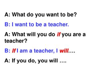 A: What do you want to be? B: I want to be a teacher. A: What will you do  if  you are a teacher?