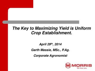 The Key to Maximizing Yield is Uniform Crop Establishment.