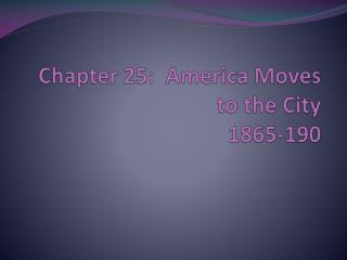 Chapter 25:  America Moves to the  City 1865-190