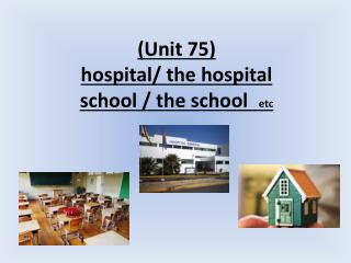 ( Unit  75) hospital/ the hospital etc school / the school