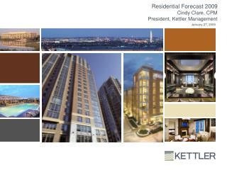 Residential Forecast 2009 Cindy Clare, CPM President, Kettler Management