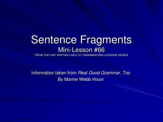 Sentence Fragments Mini-Lesson #66 FROM THE UWF WRITING LAB'S 101 GRAMMAR MINI-LESSONS SERIES