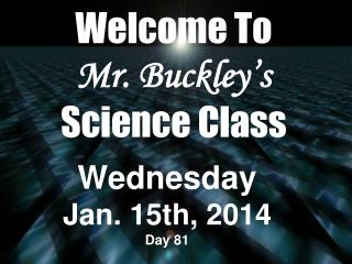 Welcome To  Mr. Buckley's Science Class