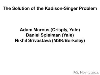 The Solution of the  Kadison -Singer Problem Adam Marcus (Crisply, Yale) Daniel Spielman (Yale)