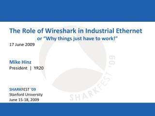 "The Role of Wireshark in Industrial Ethernet or ""Why things just have to work!"" 17 June 2009 Mike Hinz President  