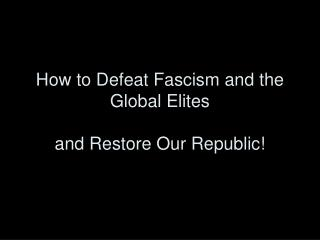 How to Defeat Fascism and the Global Elites and Restore Our Republic!