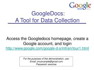 GoogleDocs:  A Tool for Data Collection Access the Googledocs homepage, create a Google account, and login http://www.go