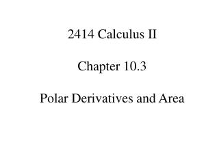 2414 Calculus II Chapter 10.3 Polar Derivatives and Area