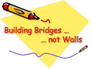 Building Bridges …  … not Walls