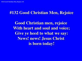 #132 Good Christian Men, Rejoice Good Christian men, rejoice  With heart and soul and voice;