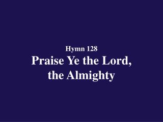 Hymn 128  Praise Ye the Lord,  the Almighty