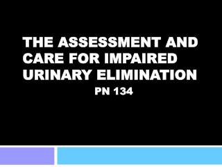 THE ASSESSMENT AND CARE FOR IMPAIRED URINARY ELIMINATION PN 134