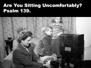 Are You Sitting Uncomfortably? Psalm 139.