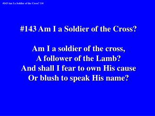 #143 Am I a Soldier of the Cross? Am I a soldier of the cross, A follower of the Lamb?