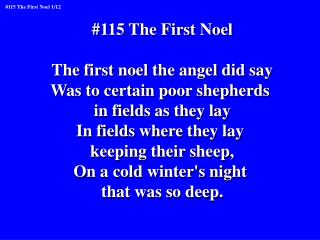 #115 The First Noel The first noel the angel did say Was to certain poor shepherds