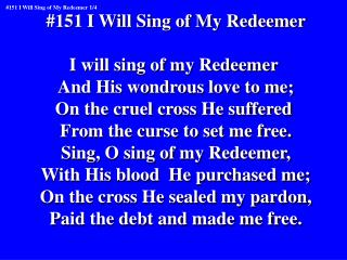 #151 I Will Sing of My Redeemer I will sing of my Redeemer  And His wondrous love to me;
