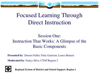 Focused Learning Through Direct Instruction Session One: Instruction That Works: A Glimpse of the Basic Components