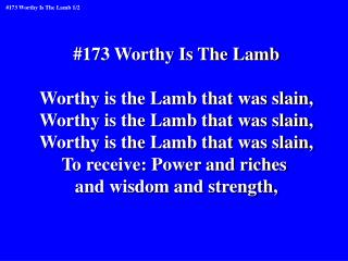 #173 Worthy Is The Lamb Worthy is the Lamb that was slain, Worthy is the Lamb that was slain,