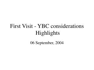 First Visit - YBC considerations  Highlights