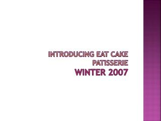 Introducing Eat cake Patisserie Winter 2007