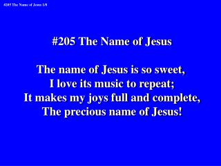 #205 The Name of Jesus The name of Jesus is so sweet,  I love its music to repeat;