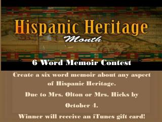 6 Word Memoir Contest Create a six word memoir about any aspect of Hispanic Heritage.
