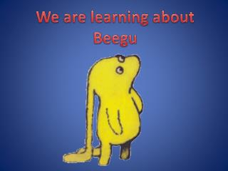 We are learning about  Beegu