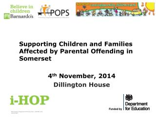 Supporting Children and Families Affected by Parental Offending in Somerset 	4 th  November, 2014