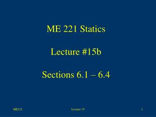 ME 221 Statics Lecture #15b Sections 6.1 – 6.4