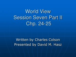 World View Session Seven Part II  Chp. 24-25