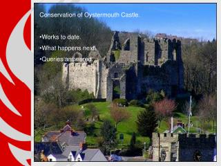 Conservation of Oystermouth Castle. Works to date. What happens next. Queries answered.