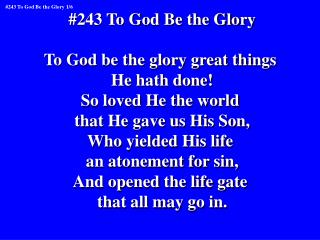 #243 To God Be the Glory To God be the glory great things  He hath done! So loved He the world