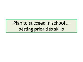 Plan to succeed in school … setting priorities skills