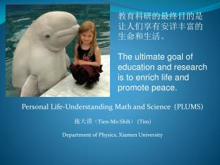 Personal Life-Understanding Math and Science  (PLUMS)  施天谟 ( Tien-Mo Shih ) (Tim)