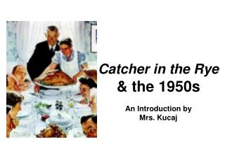 Catcher in the Rye & the 1950s An Introduction by Mrs. Kucaj