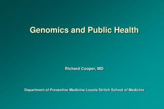 Genomics and Public Health   Richard Cooper, MD   Department of Preventive Medicine Loyola Stritch School of Medicine