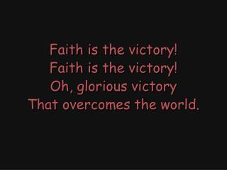 Faith is the victory! Faith is the victory! Oh, glorious victory That overcomes the world.