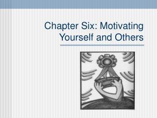 Chapter Six: Motivating Yourself and Others