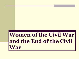 Women of the Civil War and the End of the Civil War