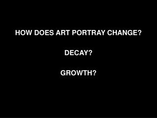HOW DOES ART PORTRAY CHANGE? DECAY? GROWTH?