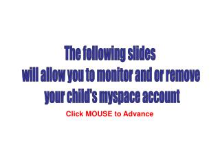 The following slides  will allow you to monitor and or remove  your child's myspace account