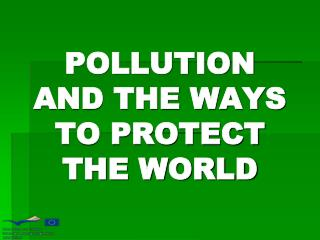 POLLUTION AND THE WAYS TO PROTECT THE WORLD