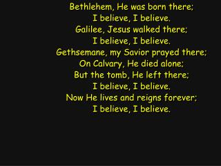 Bethlehem, He was born there; I believe, I believe. Galilee, Jesus walked there;