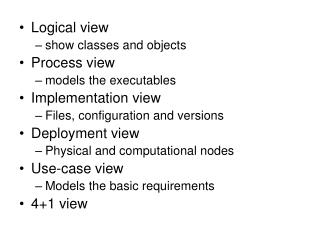 Logical view show classes and objects Process view  models the executables Implementation view