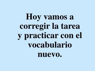 Hoy vamos a corregir la tarea y practicar con el vocabulario nuevo.