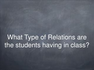 What Type of Relations are the students having in class?