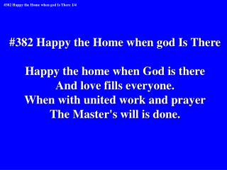 #382 Happy the Home when god Is There Happy the home when God is there And love fills everyone.