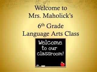 Welcome to  Mrs.  Maholick's 6 th Grade  Language Arts Class